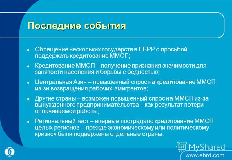 Последние события Обращение нескольких государств в ЕБРР с просьбой поддержать кредитование ММСП; Кредитование ММСП – получение признания значимости для занятости населения и борьбы с бедностью; Центральная Азия – повышенный спрос на кредитование ММС