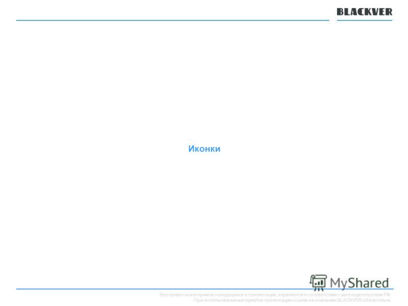 Все права на материалы находящиеся в презентации, охраняются в соответствии с законодательством РФ. При использовании материалов презентации ссылка на компанию BLACKVER обязательна. Иконки