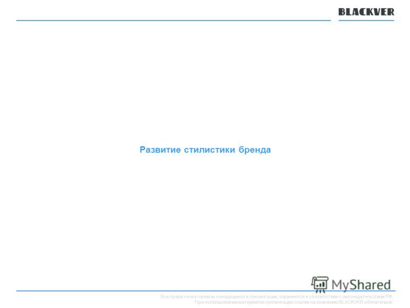 Все права на материалы находящиеся в презентации, охраняются в соответствии с законодательством РФ. При использовании материалов презентации ссылка на компанию BLACKVER обязательна. Развитие стилистики бренда