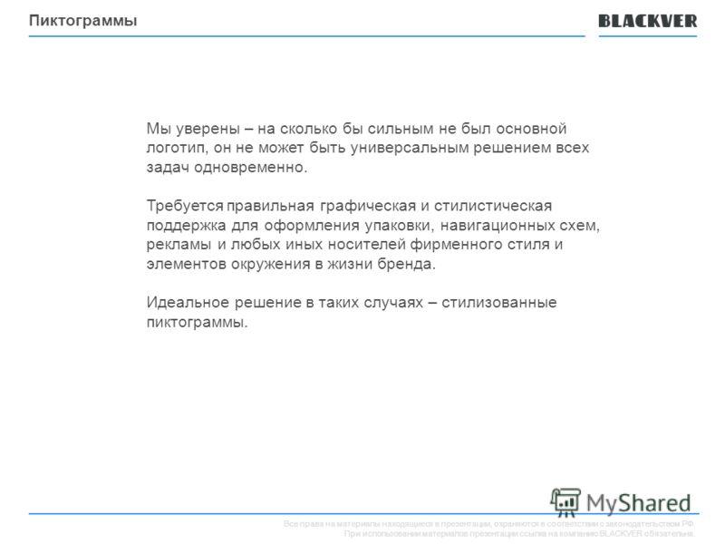 Все права на материалы находящиеся в презентации, охраняются в соответствии с законодательством РФ. При использовании материалов презентации ссылка на компанию BLACKVER обязательна. Пиктограммы Мы уверены – на сколько бы сильным не был основной логот