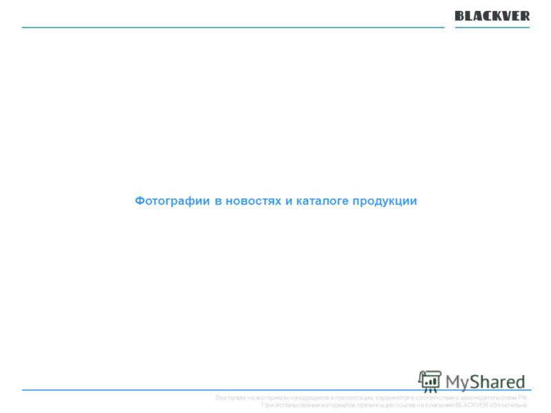 Все права на материалы находящиеся в презентации, охраняются в соответствии с законодательством РФ. При использовании материалов презентации ссылка на компанию BLACKVER обязательна. Фотографии в новостях и каталоге продукции