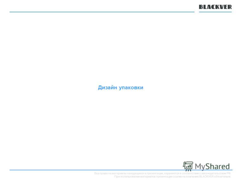 Все права на материалы находящиеся в презентации, охраняются в соответствии с законодательством РФ. При использовании материалов презентации ссылка на компанию BLACKVER обязательна. Дизайн упаковки