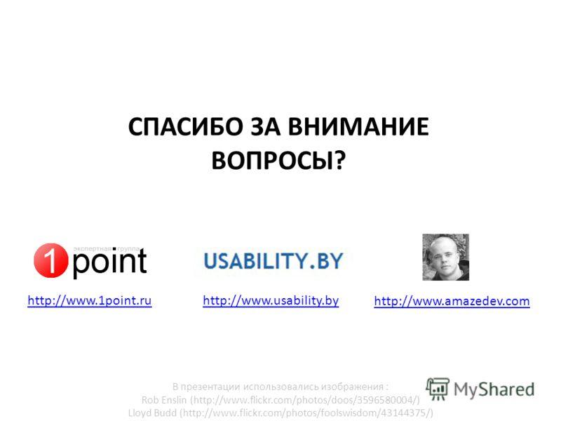 http://www.usability.by СПАСИБО ЗА ВНИМАНИЕ ВОПРОСЫ? http://www.amazedev.com http://www.1point.ru В презентации использовались изображения : Rob Enslin (http://www.flickr.com/photos/doos/3596580004/) Lloyd Budd (http://www.flickr.com/photos/foolswisd