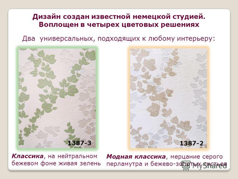 1387-2 Дизайн создан известной немецкой студией. Воплощен в четырех цветовых решениях Классика, на нейтральном бежевом фоне живая зелень Два универсальных, подходящих к любому интерьеру: Модная классика, мерцание серого перламутра и бежево-золотых ли