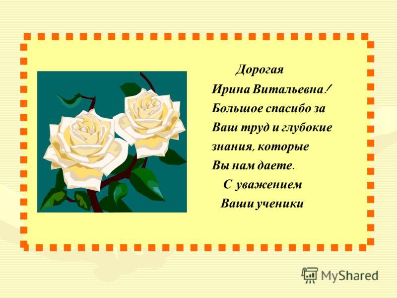Дорогая Ирина Витальевна ! Большое спасибо за Ваш труд и глубокие знания, которые Вы нам даете. С уважением Ваши ученики