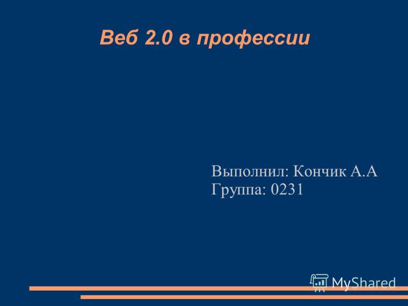Веб 2.0 в профессии Выполнил: Кончик А.А Группа: 0231
