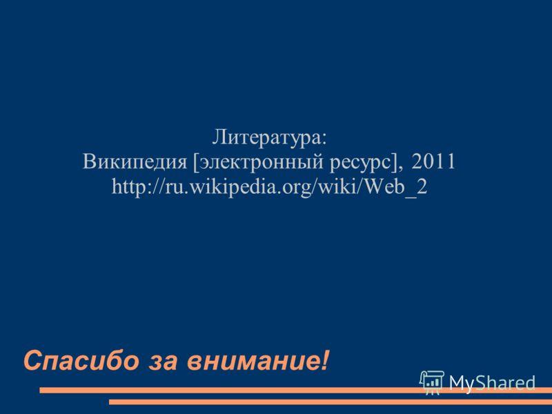 Спасибо за внимание! Литература: Википедия [электронный ресурс], 2011 http://ru.wikipedia.org/wiki/Web_2