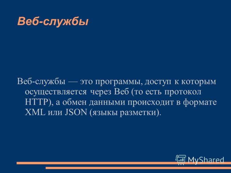 Веб-службы Веб-службы это программы, доступ к которым осуществляется через Веб (то есть протокол HTTP), а обмен данными происходит в формате XML или JSON (языкы разметки).
