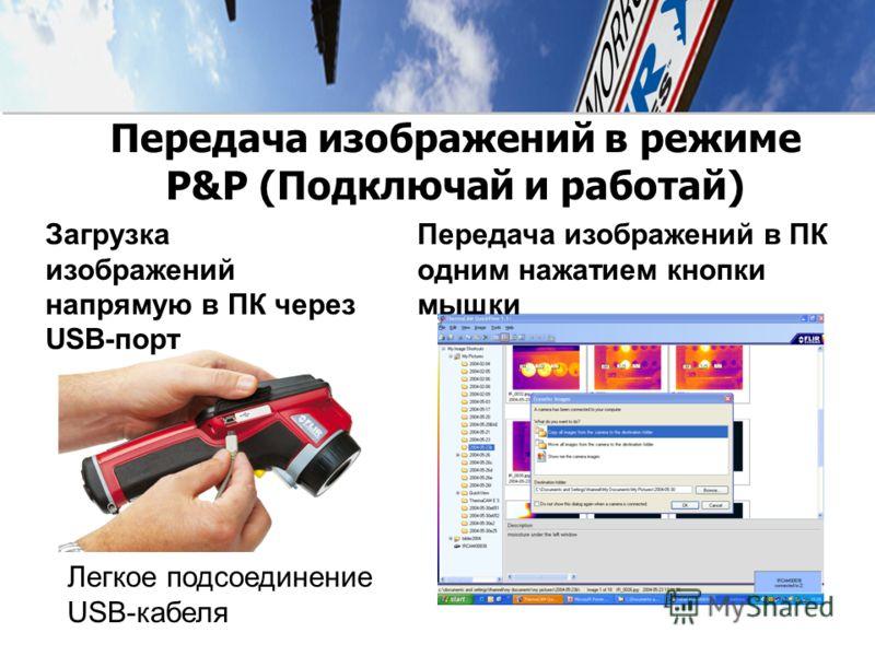 Передача изображений в режиме P&P (Подключай и работай) Загрузка изображений напрямую в ПК через USB-порт Легкое подсоединение USB-кабеля Передача изображений в ПК одним нажатием кнопки мышки