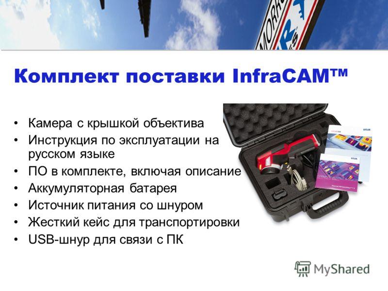 Комплект поставки InfraCAM Камера с крышкой объектива Инструкция по эксплуатации на русском языке ПО в комплекте, включая описание Аккумуляторная батарея Источник питания со шнуром Жесткий кейс для транспортировки USB-шнур для связи с ПК