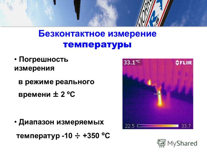 Безконтактное измерение температуры Погрешность измерения в режиме реального времени ± 2 ºC Диапазон измеряемых температур -10 ÷ +350 º C
