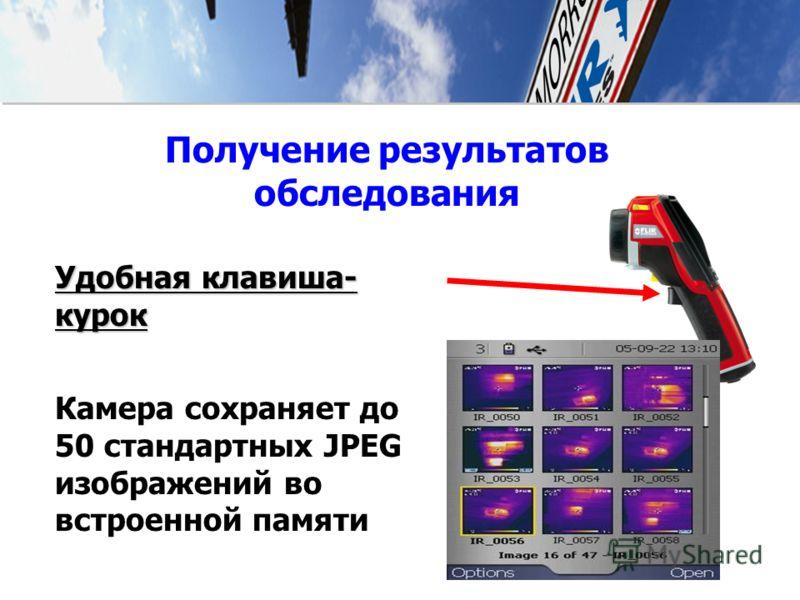 Удобная клавиша- курок Камера сохраняет до 50 стандартных JPEG изображений во встроенной памяти Получение результатов обследования