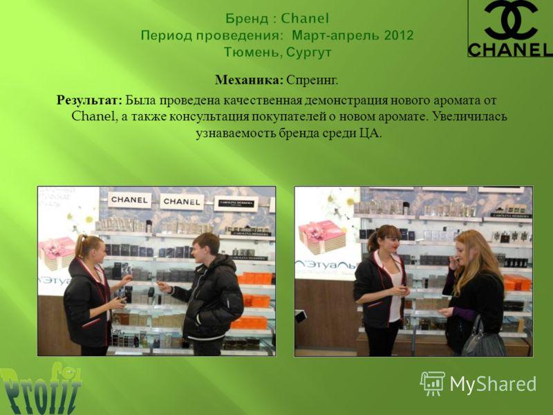 Механика : Спреинг. Результат : Была проведена качественная демонстрация нового аромата от Chanel, а также консультация покупателей о новом аромате. Увеличилась узнаваемость бренда среди ЦА.