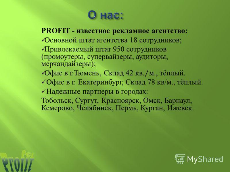 РROFIT - известное рекламное агентство : Основной штат агентства 18 сотрудников ; Привлекаемый штат 95 0 сотрудников ( промоутеры, супервайзеры, аудиторы, мерчандайзеры ); Офис в г. Тюмень, Склад 42 кв./ м., тёплый. Офис в г. Екатеринбург, Склад 78 к
