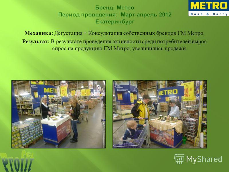 Механика : Дегустация + Консультация собственных брендов ГМ Метро. Результат : В результате проведения активности среди потребителей вырос спрос на продукцию ГМ Метро, увеличились продажи.
