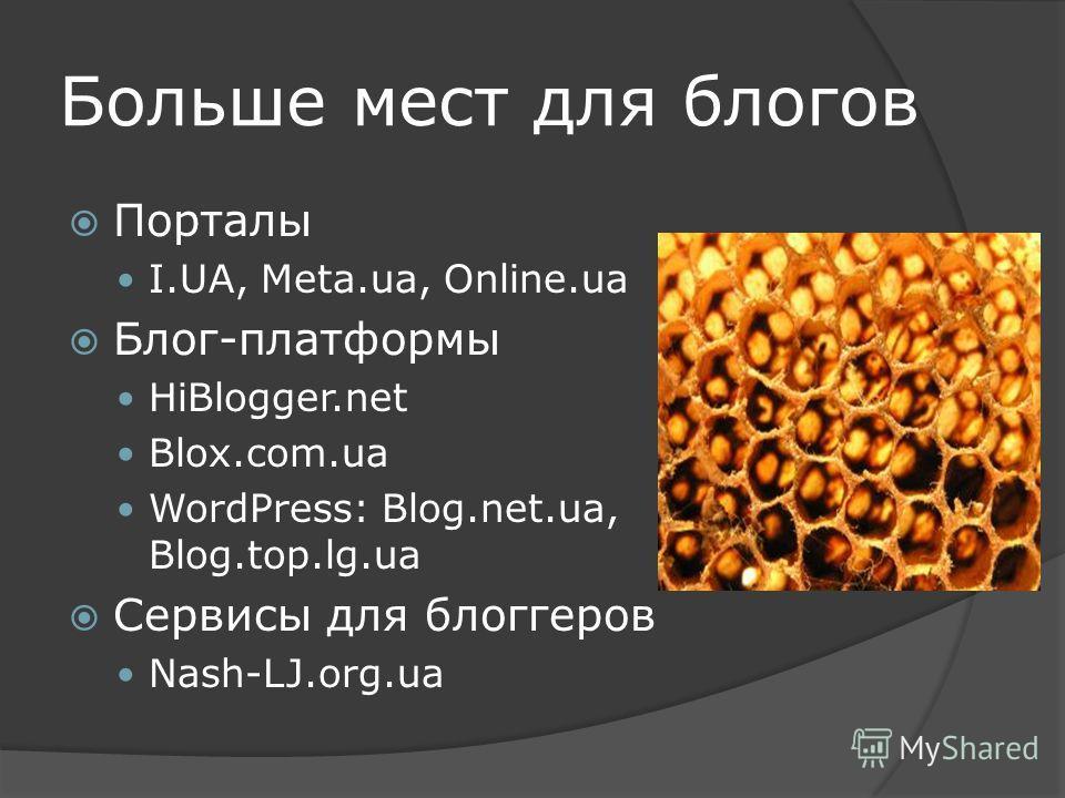 Больше мест для блогов Порталы I.UA, Meta.ua, Online.ua Блог-платформы HiBlogger.net Blox.com.ua WordPress: Blog.net.ua, Blog.top.lg.ua Сервисы для блоггеров Nash-LJ.org.ua
