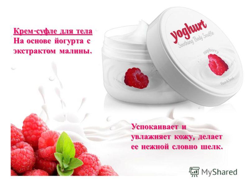 Крем - суфле для тела На основе йогурта с экстрактом малины. Успокаивает и увлажняет кожу, делает ее нежной словно шелк.