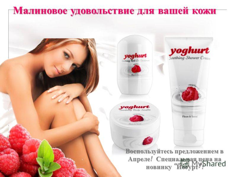 Малиновое удовольствие для вашей кожи Воспользуйтесь предложением в Апреле ! Специальная цена на новинку Йогурт!