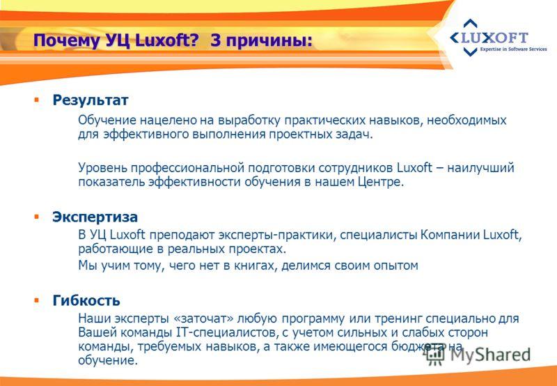 Почему УЦ Luxoft? 3 причины: Результат Обучение нацелено на выработку практических навыков, необходимых для эффективного выполнения проектных задач. Уровень профессиональной подготовки сотрудников Luxoft – наилучший показатель эффективности обучения