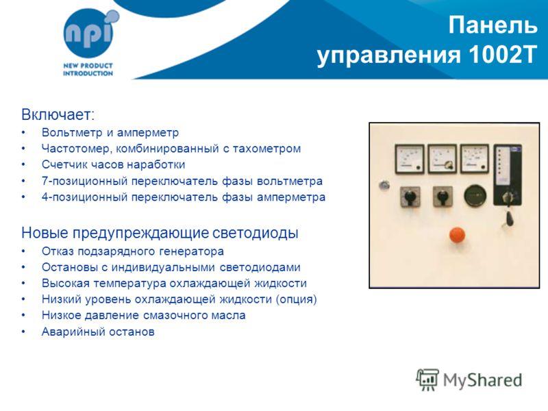 Панель управления 1002T Включает: Вольтметр и амперметр Частотомер, комбинированный с тахометром Счетчик часов наработки 7-позиционный переключатель фазы вольтметра 4-позиционный переключатель фазы амперметра Новые предупреждающие светодиоды Отказ по