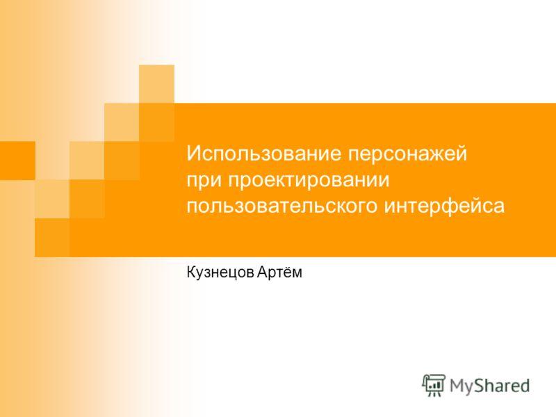 Использование персонажей при проектировании пользовательского интерфейса Кузнецов Артём