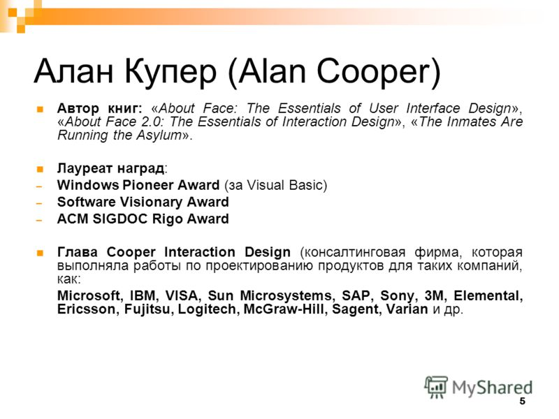 5 Алан Купер (Alan Cooper) Автор книг: «About Face: The Essentials of User Interface Design», «About Face 2.0: The Essentials of Interaction Design», «The Inmates Are Running the Asylum». Лауреат наград: – Windows Pioneer Award (за Visual Basic) – So