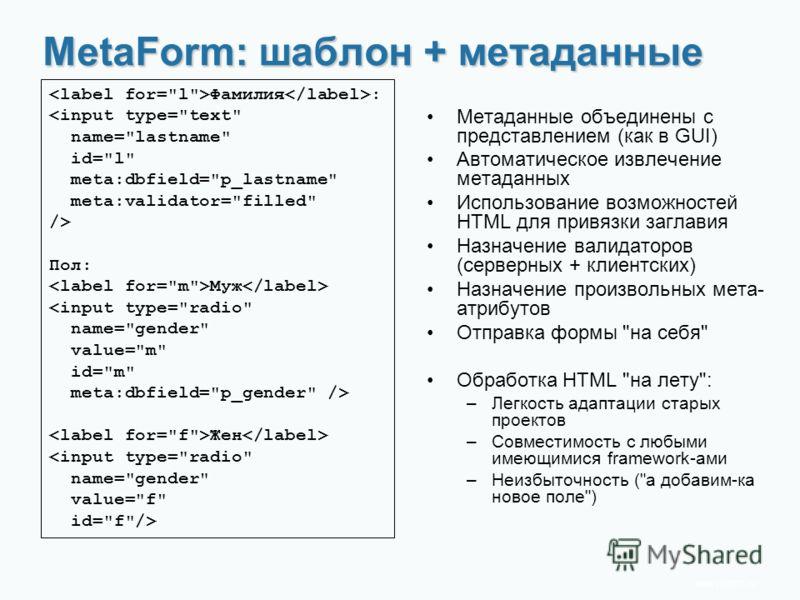 www.rit2007.ru MetaForm: шаблон + метаданные Фамилия : Пол: Муж Жен Метаданные объединены с представлением (как в GUI) Автоматическое извлечение метаданных Использование возможностей HTML для привязки заглавия Назначение валидаторов (серверных + клие