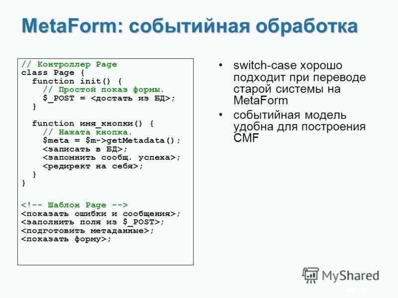 www.rit2007.ru MetaForm: событийная обработка switch-case хорошо подходит при переводе старой системы на MetaForm событийная модель удобна для построения CMF // Контроллер Page class Page { function init() { // Простой показ формы. $_POST = ; } funct