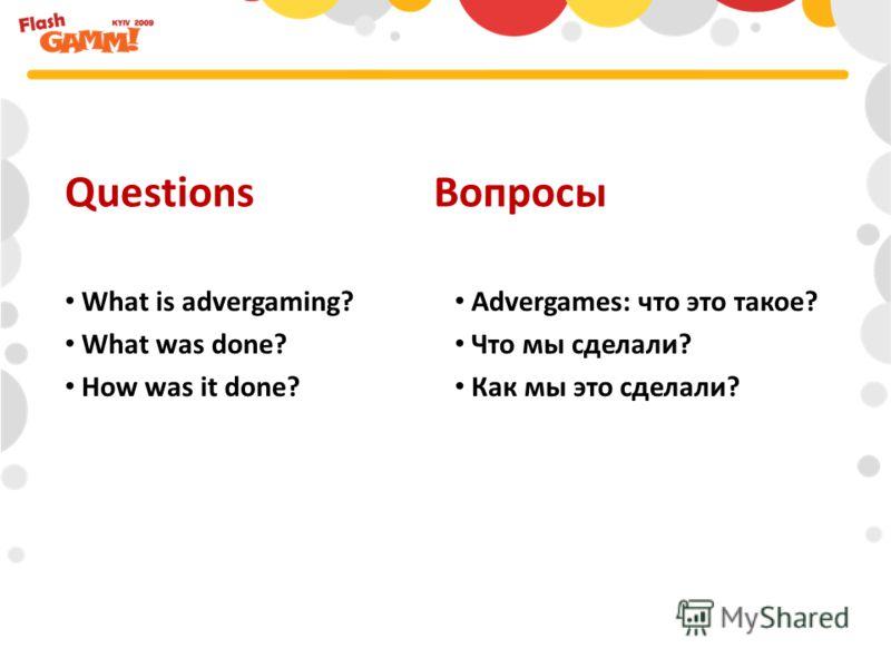 Advergames: что это такое? Что мы сделали? Как мы это сделали? QuestionsВопросы What is advergaming? What was done? How was it done?
