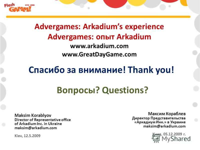 Advergames: Arkadiums experience Advergames: опыт Arkadium www.arkadium.com www.GreatDayGame.com Максим Кораблев Директор Представительства «Аркадиум Инк.» в Украине maksim@arkadium.com Киев, 05.12.2009 г. Maksim Korablyov Director of Representative