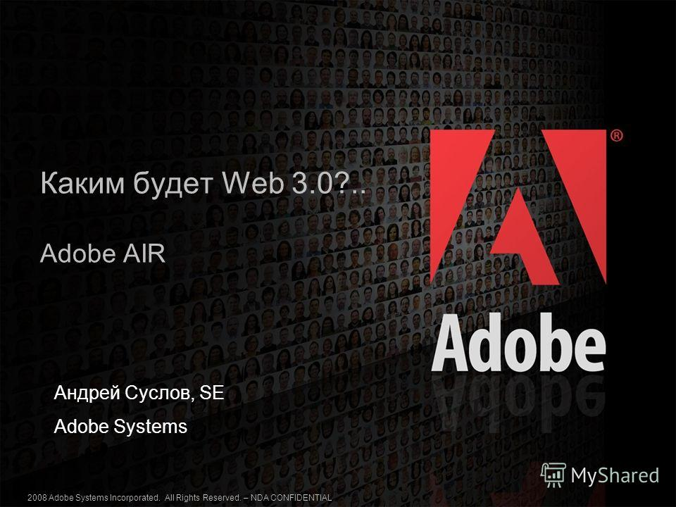 2006 Adobe Systems Incorporated. All Rights Reserved. 2008 Adobe Systems Incorporated. All Rights Reserved. – NDA CONFIDENTIAL 1 Каким будет Web 3.0?.. Adobe AIR Андрей Суслов, SE Adobe Systems