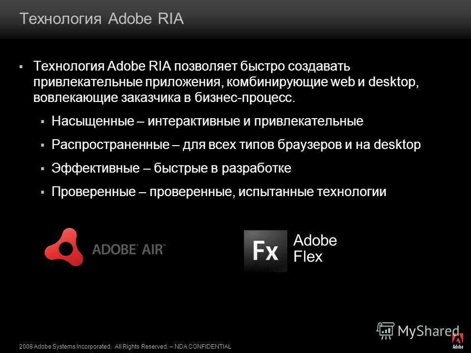 2008 Adobe Systems Incorporated. All Rights Reserved. – NDA CONFIDENTIAL Технология Adobe RIA Технология Adobe RIA позволяет быстро создавать привлекательные приложения, комбинирующие web и desktop, вовлекающие заказчика в бизнес-процесс. Насыщенные