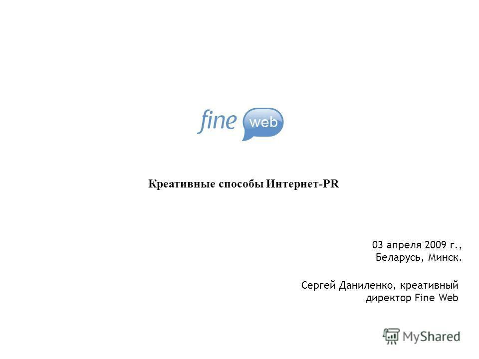 Креативные способы Интернет-PR Сергей Даниленко, креативный директор Fine Web 03 апреля 2009 г., Беларусь, Минск.