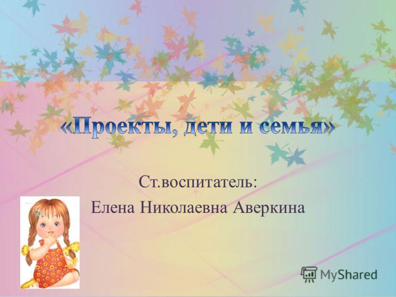 Ст.воспитатель: Елена Николаевна Аверкина