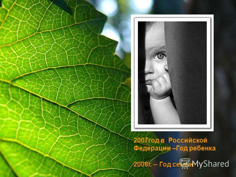 2007год в Российской Федерации –Год ребенка 2008г. – Год семьи