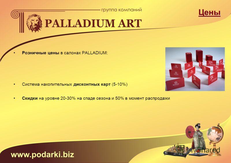 Цены Розничные цены в салонах PALLADIUM: Система накопительных дисконтных карт (5-10%) Скидки на уровне 20-30% на спаде сезона и 50% в момент распродажи