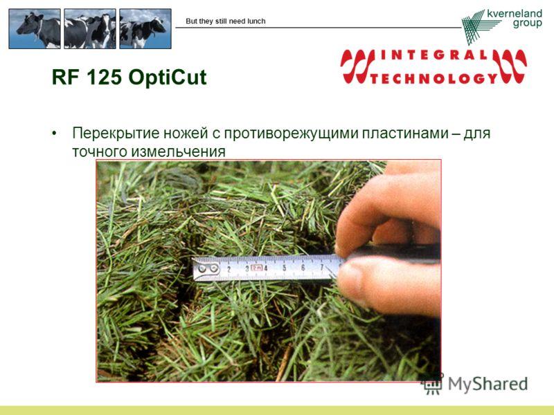 But they still need lunch RF 125 OptiCut Перекрытие ножей с противорежущими пластинами – для точного измельчения