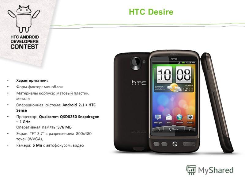 HTC Desire Характеристики: Форм-фактор: моноблок Материалы корпуса: матовый пластик, металл Операционная система: Android 2.1 + HTC Sense Процессор: Qualcomm QSD8250 Snapdragon – 1 GHz Оперативная память: 576 МБ Экран: TFT 3,7 с разрешением 800x480 т