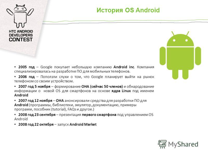 История OS Android 2005 год – Google покупает небольшую компанию Android inc. Компания специализировалась на разработке ПО для мобильных телефонов. 2006 год – Поползли слухи о том, что Google планирует выйти на рынок телефоном со своим устройством. 2