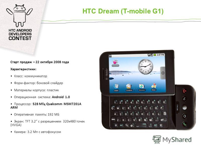 Старт продаж – 22 октября 2008 года Характеристики: Класс: коммуникатор Форм-фактор: боковой слайдер Материалы корпуса: пластик Операционная система: Android 1.0 Процессор: 528 МГц Qualcomm MSM7201A ARM Оперативная память: 192 МБ Экран: TFT 3.2 с раз