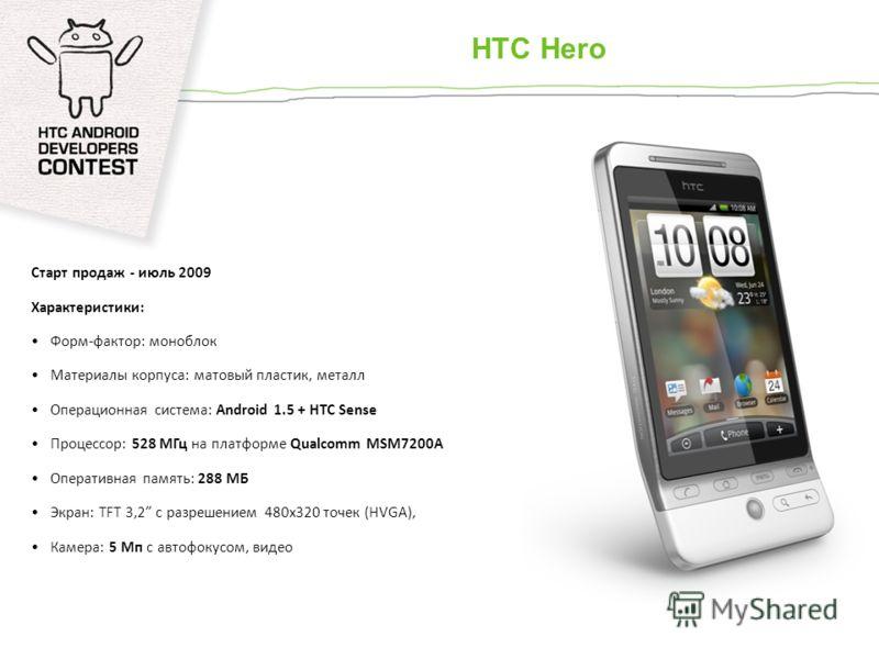 Старт продаж - июль 2009 Характеристики: Форм-фактор: моноблок Материалы корпуса: матовый пластик, металл Операционная система: Android 1.5 + HTC Sense Процессор: 528 МГц на платформе Qualcomm MSM7200A Оперативная память: 288 МБ Экран: TFT 3,2 с разр