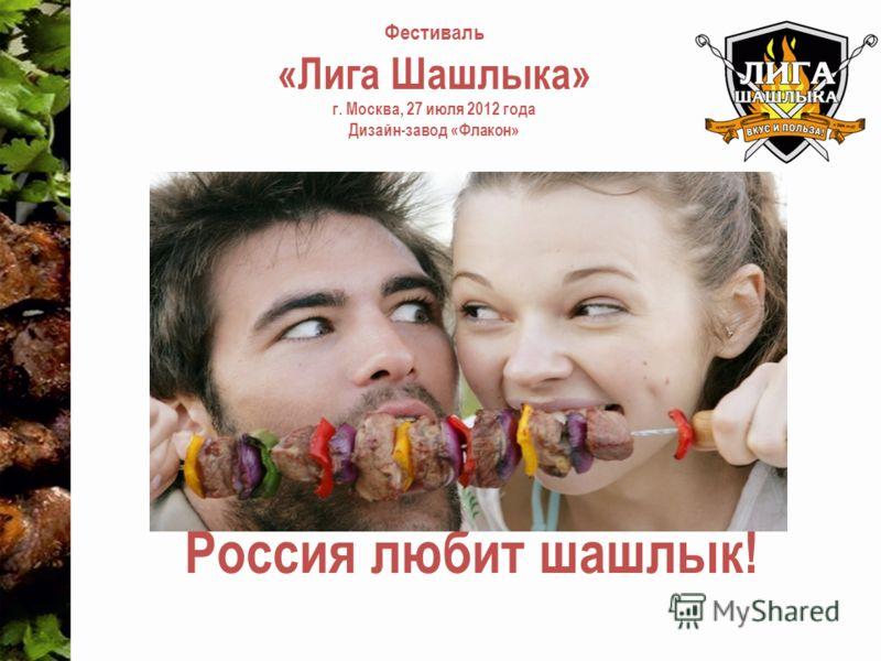 Фестиваль «Лига Шашлыка» г. Москва, 27 июля 2012 года Дизайн-завод «Флакон» Россия любит шашлык!