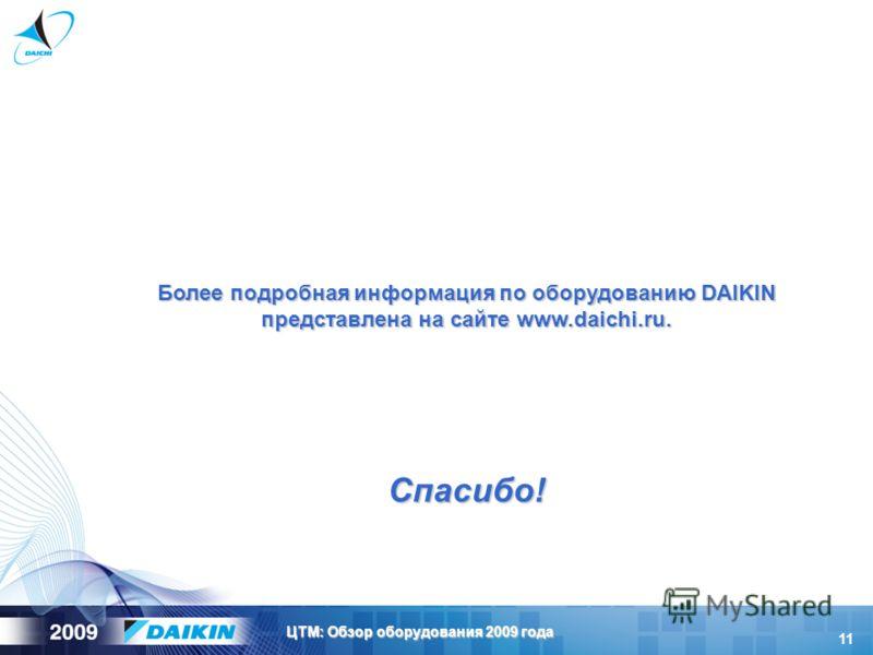 11 ЦТМ: Обзор оборудования 2009 года Более подробная информация по оборудованию DAIKIN представлена на сайте www.daichi.ru. Спасибо!
