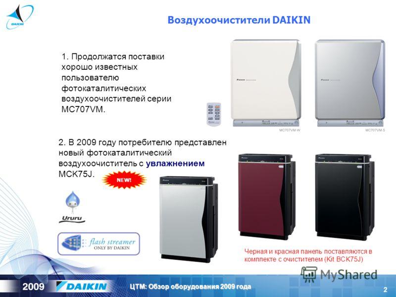 2 ЦТМ: Обзор оборудования 2009 года Воздухоочистители DAIKIN 1. Продолжатся поставки хорошо известных пользователю фотокаталитических воздухоочистителей серии MC707VM. 2. В 2009 году потребителю представлен новый фотокаталитический воздухоочиститель