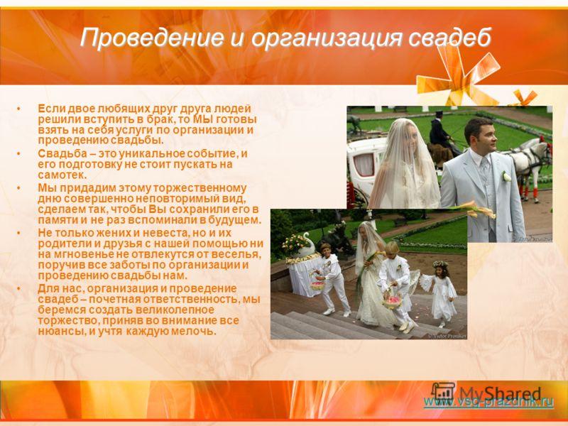 Проведение и организация свадеб Если двое любящих друг друга людей решили вступить в брак, то МЫ готовы взять на себя услуги по организации и проведению свадьбы. Свадьба – это уникальное событие, и его подготовку не стоит пускать на самотек. Мы прида
