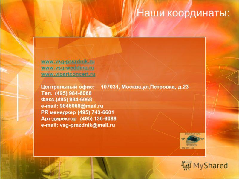 www.vsg-wedding.ru www.vipartconcert.ru www.vsg-prazdnik.ru www.vsg-wedding.ru www.vipartconcert.ru Центральный офис: 107031, Москва,ул.Петровка, д.23 Тел. (495) 984-6068 Факс.(495) 984-6068 e-mail: 9846068@mail.ru PR менеджер (495) 743-6601 Арт-дире