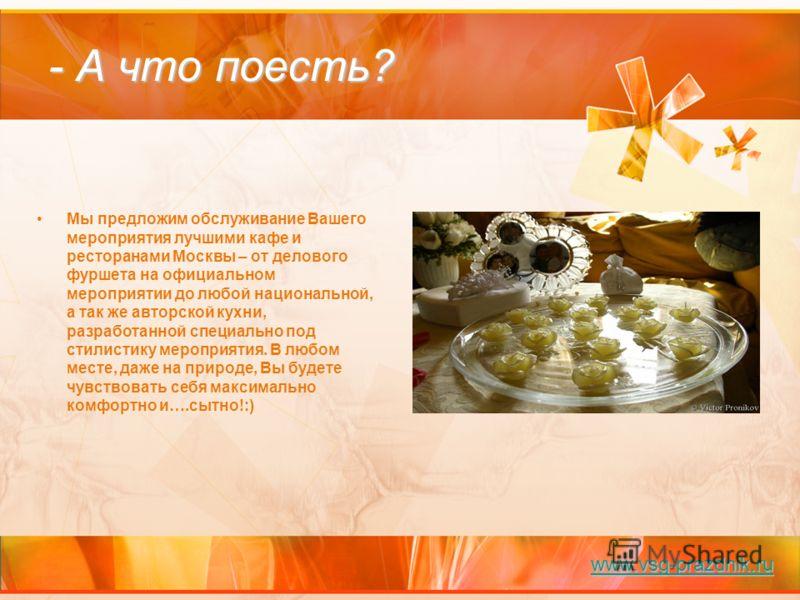 - А что поесть? Мы предложим обслуживание Вашего мероприятия лучшими кафе и ресторанами Москвы – от делового фуршета на официальном мероприятии до любой национальной, а так же авторской кухни, разработанной специально под стилистику мероприятия. В лю