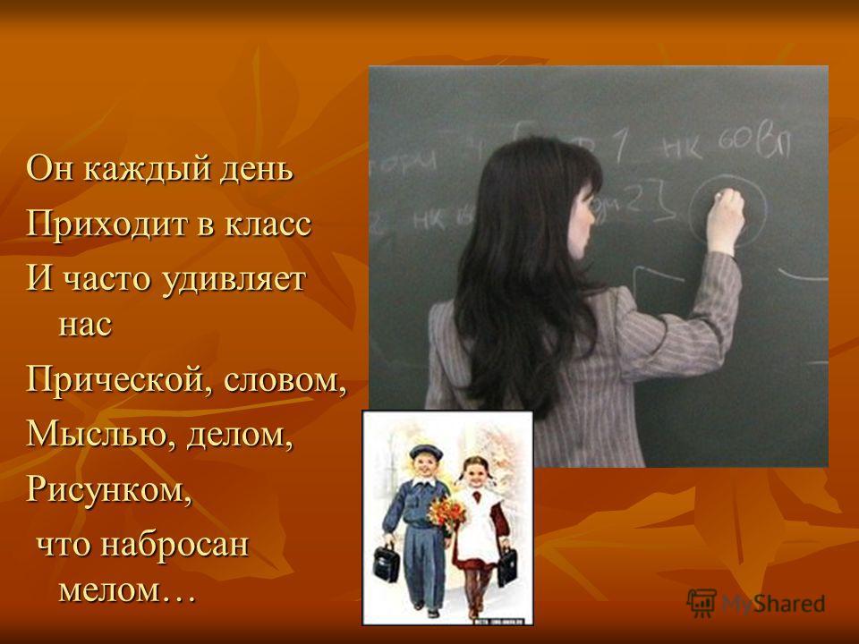 Он каждый день Приходит в класс И часто удивляет нас Прической, словом, Мыслью, делом, Рисунком, что набросан мелом… что набросан мелом…