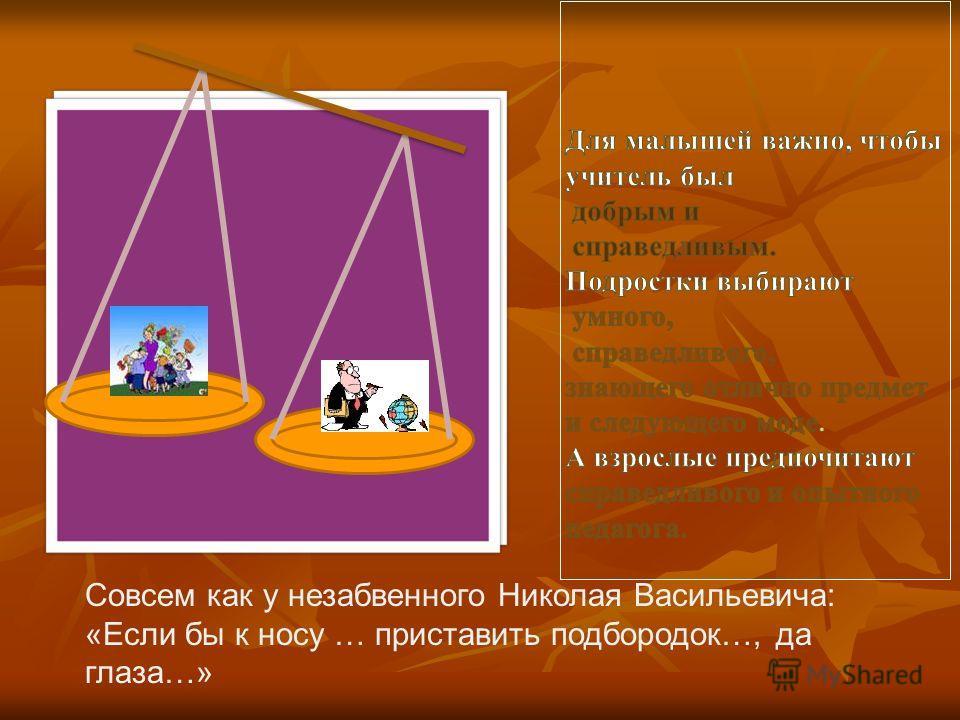 Совсем как у незабвенного Николая Васильевича: «Если бы к носу … приставить подбородок…, да глаза…»