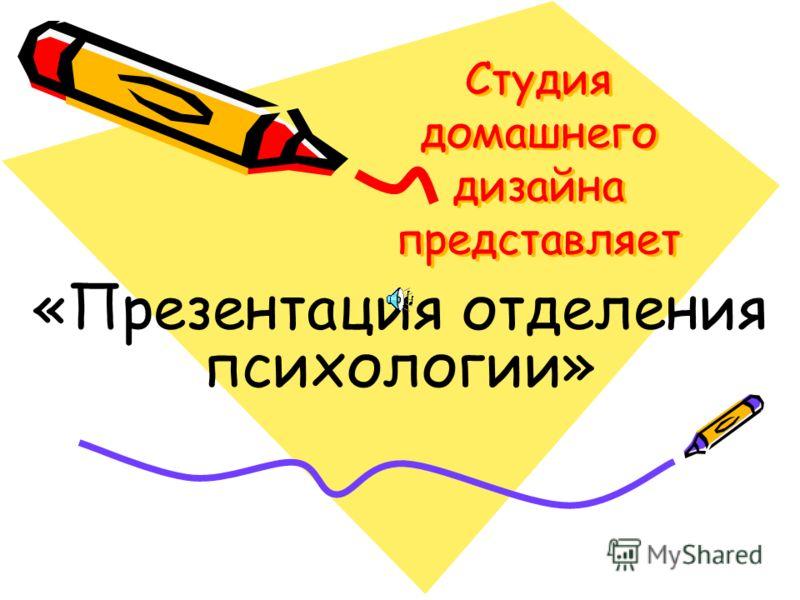 Студия домашнего дизайна представляет Студия домашнего дизайна представляет «Презентация отделения психологии»